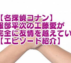 【コナン】服部平次の工藤愛完全に友情を越えている!エピソード紹介