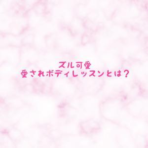 【New】ズル可愛 愛されボディレッスンとは?