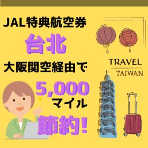 知らなきゃ損。JAL特典航空券の台北行きは大阪関空経由で5,000マイル節約できる!