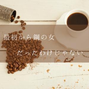 最初から鋼の女だった訳じゃない(!?)