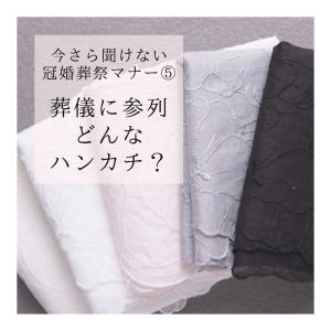 冠婚葬祭マナー⑤【葬儀に参列 どんなハンカチ?】