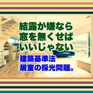 建築基準法・居室の採光問題。結露が嫌なら窓を無くせばいいじゃない!