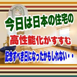 今日は日本の住宅の高性能化が進む、記念すべき日になったかもしれない・・