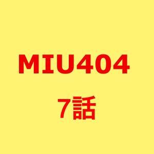 MIU404。7話ネタバレあらすじ感想。キャスト、ゲスト。見逃し配信動画。視聴率