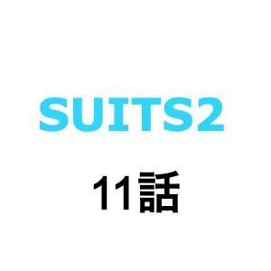 SUITS2/スーツ2。11話ネタバレあらすじ。感想。キャスト、ゲスト。見逃し配信動画。視聴率