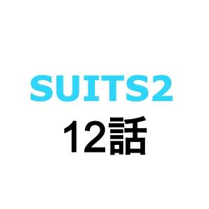 SUITS2/スーツ2。12話あらすじ予告動画。キャスト、ゲスト。見逃し配信動画。視聴率