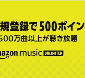 無料新規登録だけで500ポイント貰えます~Amazon Music Unlimited~初回or解約後1年以上の方限定