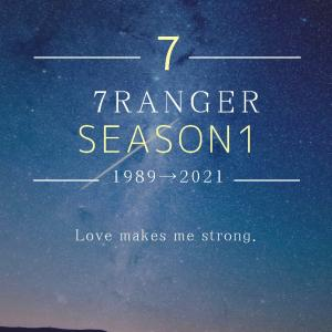 ★『7RANGER 物語』SEASON1★ 1989⇨2021 〜モノローグ〜