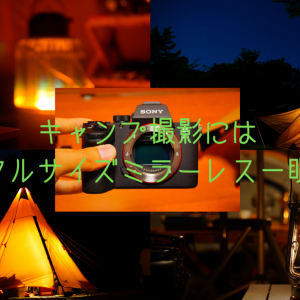 キャンプする人にフルサイズのミラーレス一眼カメラをおすすめする4つの理由