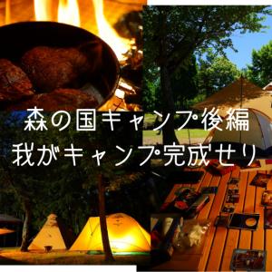 【森の国 2泊3日キャンプ後編】我がキャンプ完成せり!食べて、飲んで、写真撮る!!