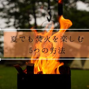 夏キャンプで焚火はしない?真夏でも焚火を楽しむ為の5つの方法