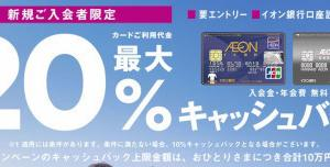 「イオンカードご利用金額の20%キャッシュバック」「イオンカードミニオンズの新規発行で2300円もらえる」