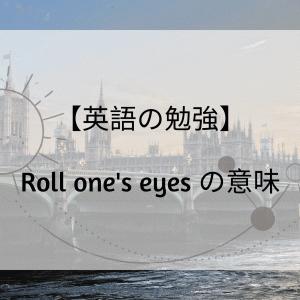 【英語の勉強】Roll one's eyes の意味