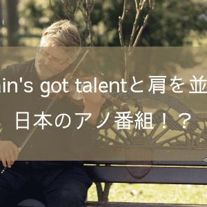 Britain's got talentと肩を並べる日本のアノ番組!?