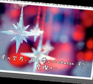 星の欠片、月の雫。82 - season 8 - ~愛燦々 1~