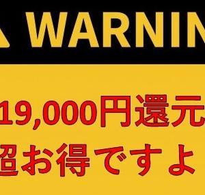 【急ぎ!】一撃19,000円還元のキャンペーンは始まったばかりです!!
