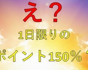 【緊急速報】たった1日限りのポイント150%が激熱!ポイ活初心者も上級者もこのチャンスを見逃さないで!