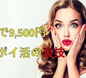 【緊急速報】無料で9,500円分のポイントがもらえる!手出し無しのポイ活の裏技が大人気!!