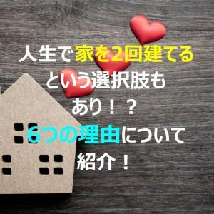 【家づくりの考え方】人生で2回建てるという選択肢もあり!6つの理由について紹介