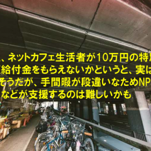 路上、ネットカフェ生活者が10万円の特別定額給付金をもらえないかというと、実はもらえそうだが、手間暇が段違いなためNPO法人などが支援するのは難しいかも