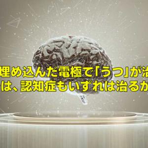 脳に埋め込んだ電極で「うつ」が治る。では、認知症もいずれは治るか。