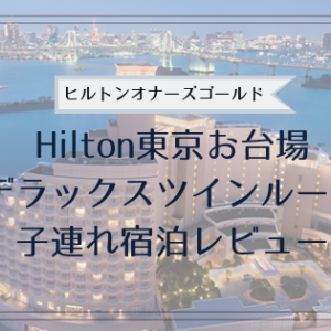 ヒルトン東京お台場 デラックスツイン 子連れ宿泊レビュー&ヒルトンオナーズゴールド特典