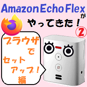 AmazonEcho:我が家に「Amazon Echo Flex」がやってきた!!【ブラウザでセットアップ編】