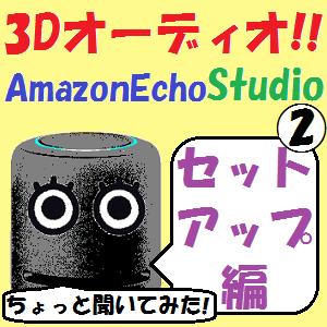 AmazonEcho:3Dオーディオ!AmazonEcho Studioが我が家にやってきた!!【セットアップ編】