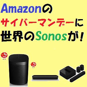 Sonos:Amazonのサイバーマンデーに世界のSonosが登場!!