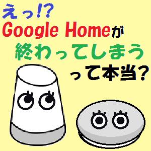 GoogleHome,Nest:Google Homeが終わってしまうって本当??・・・調べてみました!!