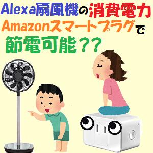 全機種:Alexa扇風機の消費電力ってどれぐらい?Amazon スマートプラグで節電可能??