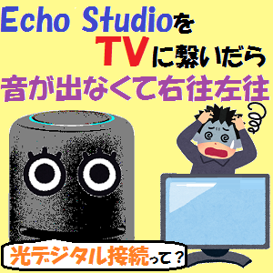 AmazonEcho:Echo StudioをTVに繋いだら音が出なくて右往左往した話!!