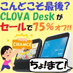LINE CLOVA:こんどこそ最後!?液晶モデル CLOVA Deskがセールで75%オフ!・・・ちょ!まて!!