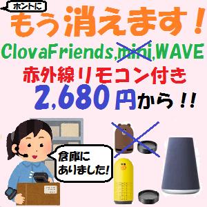 LINE Clova:ホントにもう消えます!!Clova Friends,mini+赤外線リモコンDock,Waveが2,280円から!!