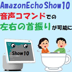 AmazonEcho:AmazonEcho Show10が 音声コマンドでの左右の首振りが可能に!!