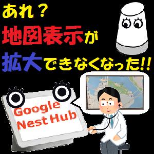 GoogleHome,Nest:あれ?地図表示が拡大できなくなった!!その原因は??