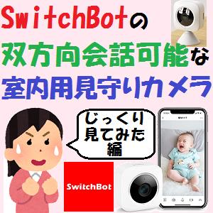 AmazonEcho:SwitchBotの双方向会話可能な室内用見守りカメラ【じっくり見てみた!編】