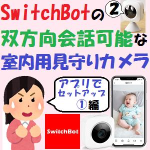 AmazonEcho:SwitchBotの双方向会話可能な室内用見守りカメラ【アプリでセットアップ!①編】