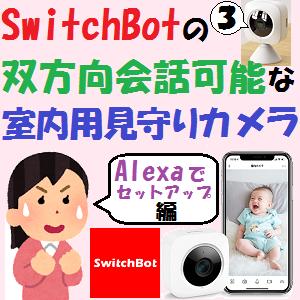 AmazonEcho:SwitchBotの双方向会話可能な室内用見守りカメラ【Alexaでセットアップ!編】