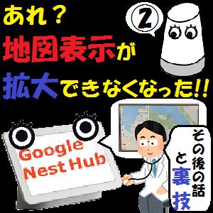 GoogleHome,Nest:あれ?地図表示が拡大できなくなった!!その後の話と裏技!!