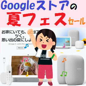 GoogleHome,Nest:Googleストアの「お得な夏フェス」が開催中!!ホントにお得??