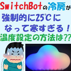 ほぼ全機種:SwitchBotの冷房が強制的に25℃になって寒すぎる!温度設定の方法は??