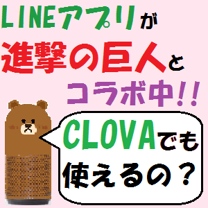 LINE CLOVA:LINEアプリが進撃の巨人とコラボ中!・・・CLOVAでも使えるの??