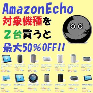 AmazonEcho:対象機種を2台買うと最大50%OFF!!(8/18(日)まで)