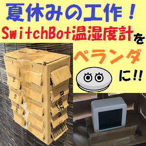 GoogleHome:夏休みの工作!SwitchBot温湿度計をベランダにつけてみた話!!