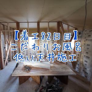 【着工82日目】こだわりお風呂&低い天井施工