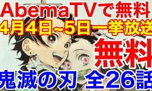 鬼滅の刃★無料アニメ全26話一気公開 4月4日〜5日 AbemaTVで 10日まではオンデマンドで見逃すな
