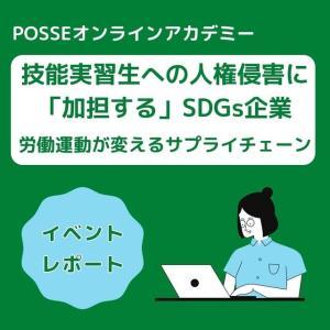 "POSSEオンラインアカデミー報告ブログ「技能実習生への人権侵害に""加担する""SDGs企業ー労働運動が変えるサプライチェーンー」"