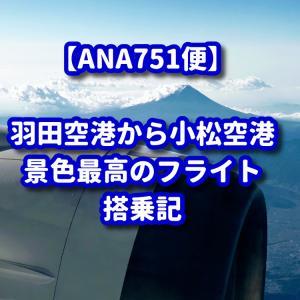 【ANA】小松路線は最高に楽しかった♪【NH751便】
