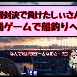 【雑談】しぃさんは夫婦対決で大敗して罰ゲームの船釣りをしに行って来ました!